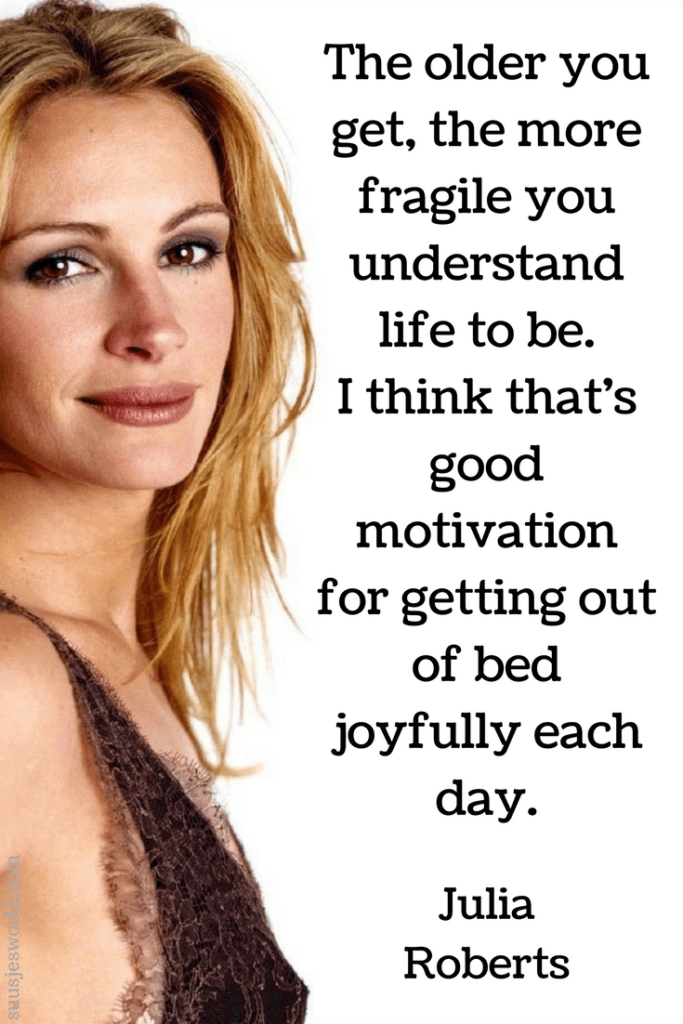 The older you get, the more fragile you understand life to be. I think that's good motivation for getting out of bed joyfully each day. Julia Roberts Quotes, pinterest, nederland, suusjesworld, life quotes