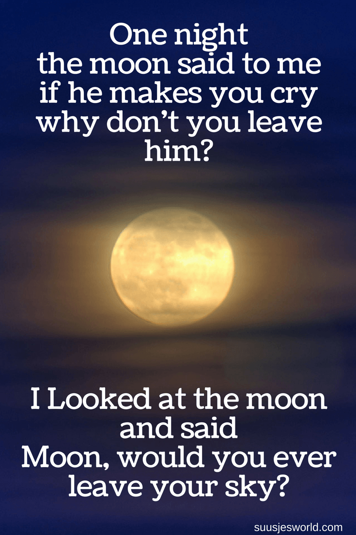 One night, the moon said to me, if he makes you cry, why don't you leave him? I Looked at the moon and said Moon, would you ever leave your sky? Quotes, pinterest, nederland, suusjesworld, life quotes