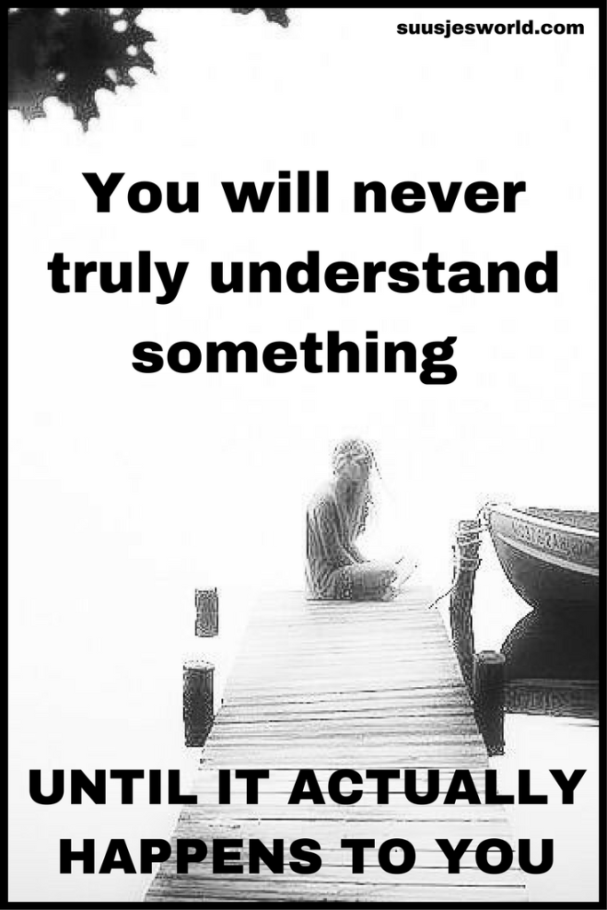 You will never truly understand something until it actually happens to you.