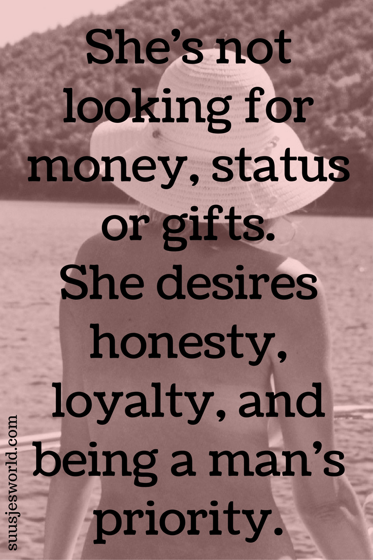 She's not looking for money, status or gifts. She desires honesty, loyalty, and being a man's priority. Quotes, pinterest, nederland, suusjesworld, life quotes
