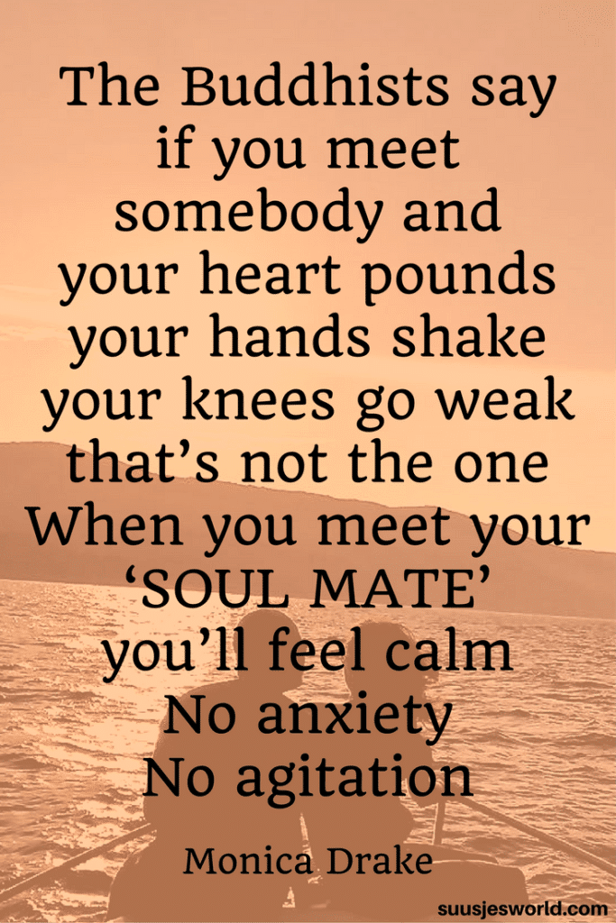 The Buddhists say if you meet somebody and your heart pounds, your hands shake, your knees go weak, that's not the one. When you meet your 'soul mate' you'll feel calm. No anxiety, no agitation. Monica Drake Quotes love life