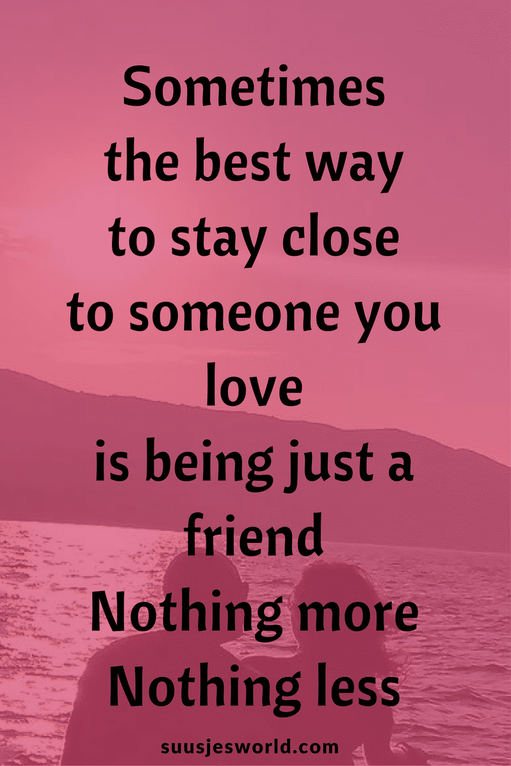 Sometimes, the best way to stay close to someone you love is being just a friend. Nothing more, nothing less.