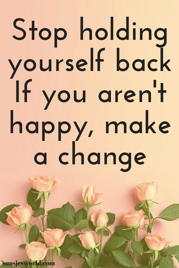 Stop holding yourself back. If you aren't happy, make a change. Quotes, pinterest, nederland, suusjesworld, life quotes