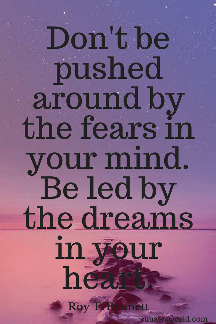 Don't be pushed around by the fears in your mind. Be led by the dreams in your heart. Roy T. Bennett. Quotes, suusjesworld, life quotes