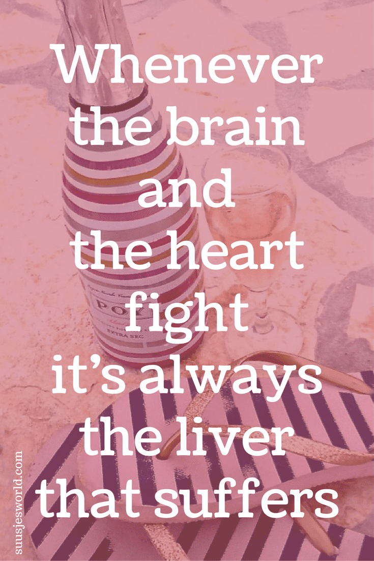 Whenever the brain and the heart fight it's always the liver that suffers.