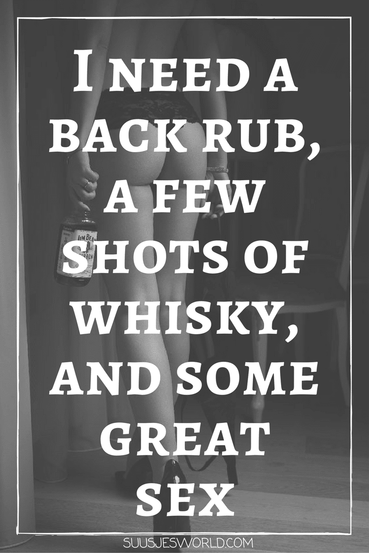 I need a back rub, a few shots of whisky, and some great sex. Quotes, pinterest, nederland, suusjesworld, life quotes, naughty sexy