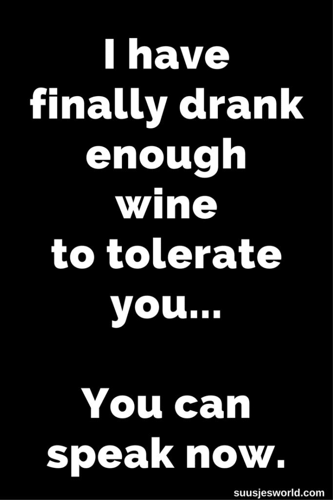 I have finally drank enough wine to tolerate you. You can speak now.