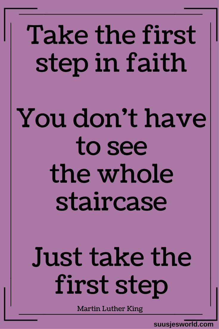 Take the first step in faith. You don't have to see the whole staircase, just take the first step. Martin Luther King #quotes #quoteoftheday #quotestoliveby #suusjesworld #MartinLutherKing #firststep #faith