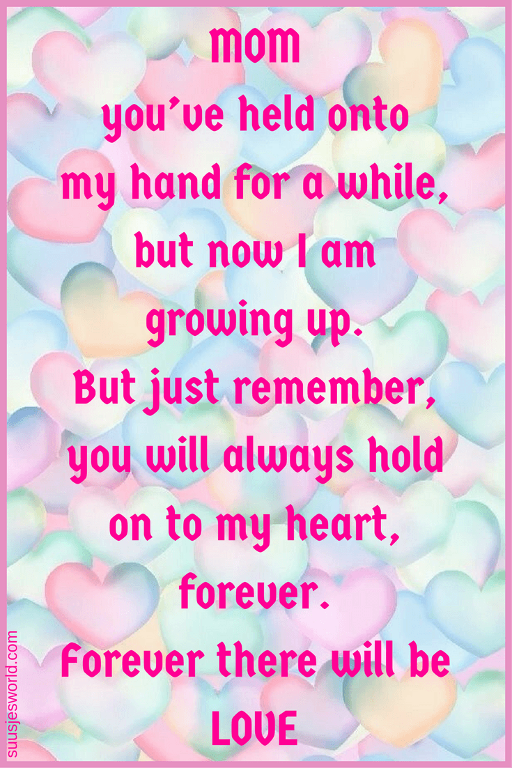 Mom, you've held onto my hand for a while, but now I am growing up. But just remember, you will always hold on to my heart, forever. Forever there will be love.