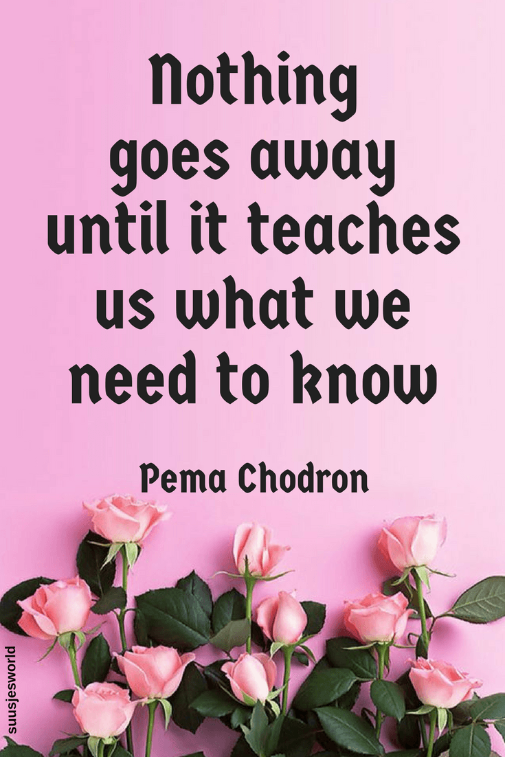 Nothing goes away until it teaches us what we need to know. Pema Chodron